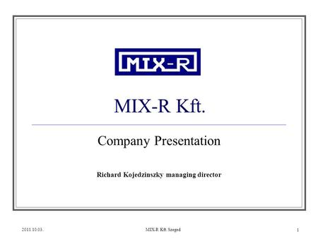 2011.10.03.MIX-R Kft. Szeged 1 MIX-R Kft. Company Presentation Richard Kojedzinszky managing director.