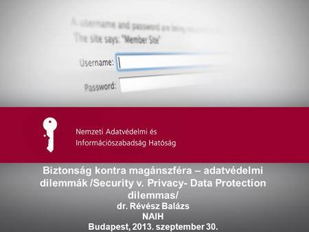 Ide kerülhet az előadás címe Biztonság kontra magánszféra – adatvédelmi dilemmák /Security v. Privacy- Data Protection dilemmas/ dr. Révész Balázs NAIH.