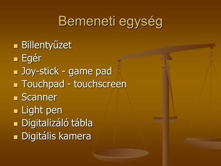 Bemeneti egység Billentyűzet Billentyűzet Egér Egér Joy-stick - game pad Joy-stick - game pad Touchpad - touchscreen Touchpad - touchscreen Scanner Scanner.