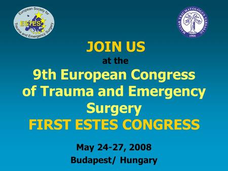 JOIN US at the 9th European Congress of Trauma and Emergency Surgery FIRST ESTES CONGRESS May 24-27, 2008 Budapest/ Hungary.