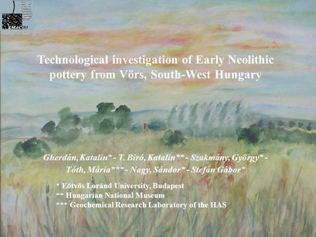 Technological investigation of Early Neolithic pottery from Vörs, South-West Hungary Gherdán, Katalin* - T. Biró, Katalin** - Szakmány, György* - Tóth,