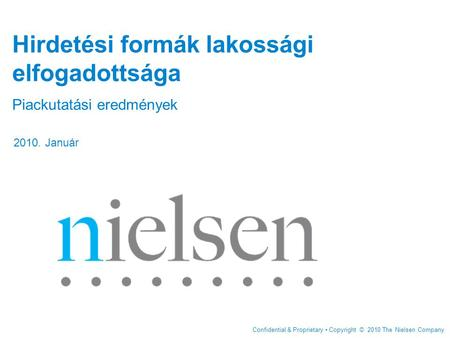Confidential & Proprietary Copyright © 2010 The Nielsen Company Hirdetési formák lakossági elfogadottsága Piackutatási eredmények 2010. Január.