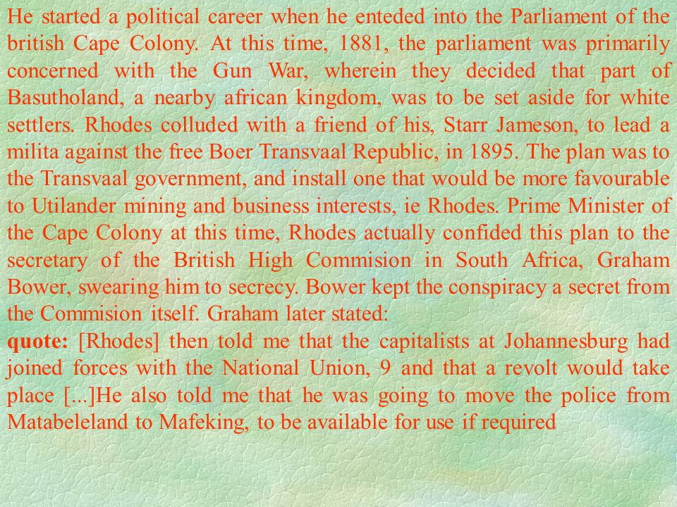 He started a political career when he enteded into the Parliament of the british Cape Colony. At this time, 1881, the parliament was primarily concerned with the Gun War, wherein they decided that part of Basutholand, a nearby african kingdom, was to be set aside for white settlers. Rhodes colluded with a friend of his, Starr Jameson, to lead a milita against the free Boer Transvaal Republic, in 1895. The plan was to the Transvaal government, and install one that would be more favourable to Utilander mining and business interests, ie Rhodes. Prime Minister of the Cape Colony at this time, Rhodes actually confided this plan to the secretary of the British High Commision in South Africa, Graham Bower, swearing him to secrecy. Bower kept the conspiracy a secret from the Commision itself. Graham later stated: