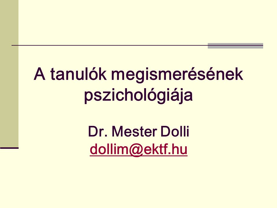 A tanulók megismerésének pszichológiája Dr. Mester Dolli dollim@ektf