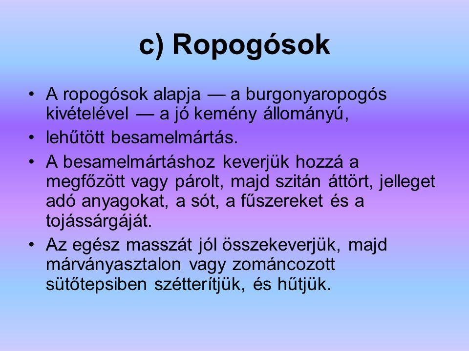 c) Ropogósok A ropogósok alapja — a burgonyaropogós kivételével — a jó kemény állományú, lehűtött besamelmártás.
