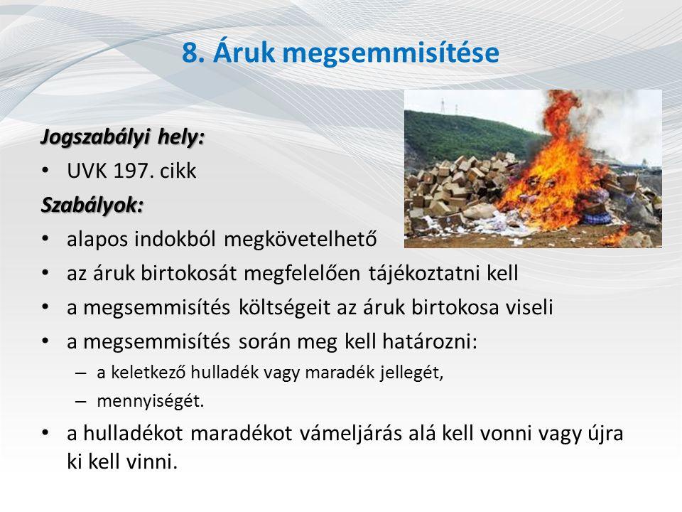8. Áruk megsemmisítése Jogszabályi hely: UVK 197. cikk Szabályok: