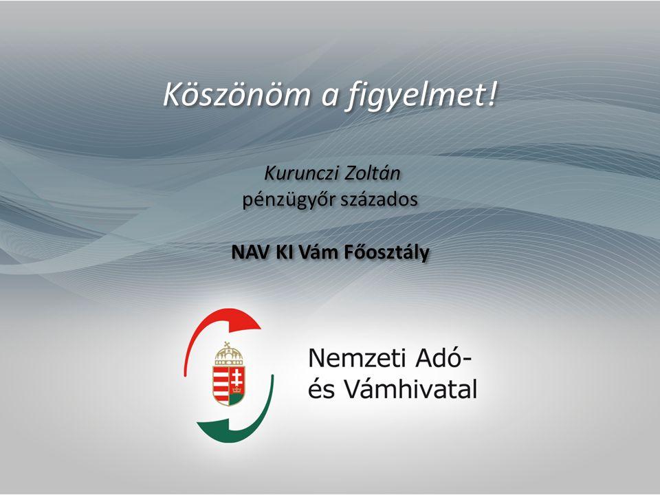 Köszönöm a figyelmet! Kurunczi Zoltán pénzügyőr százados NAV KI Vám Főosztály