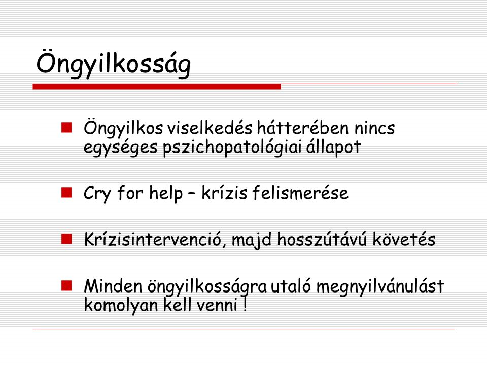 Öngyilkosság Öngyilkos viselkedés hátterében nincs egységes pszichopatológiai állapot. Cry for help – krízis felismerése.