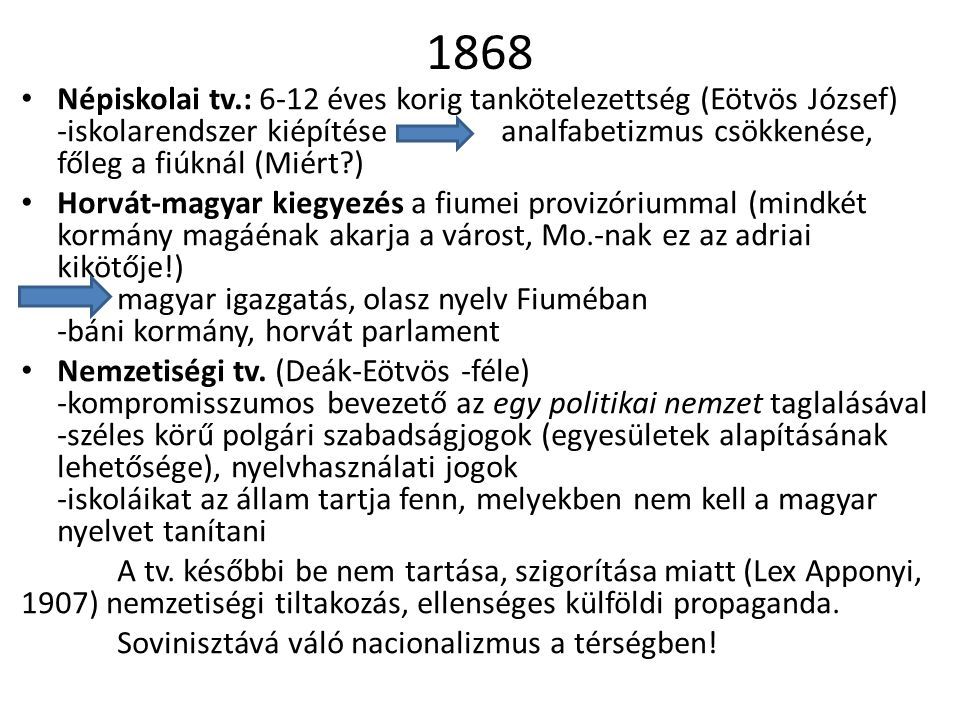 1868 Népiskolai tv.: 6-12 éves korig tankötelezettség (Eötvös József) -iskolarendszer kiépítése analfabetizmus csökkenése, főleg a fiúknál (Miért )