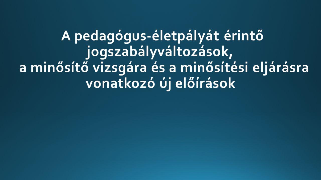 A pedagógus-életpályát érintő jogszabályváltozások, a minősítő vizsgára és a minősítési eljárásra vonatkozó új előírások