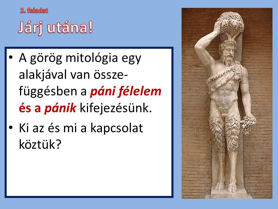 2. feladat Járj utána! A görög mitológia egy alakjával van össze-függésben a páni félelem és a pánik kifejezésünk.