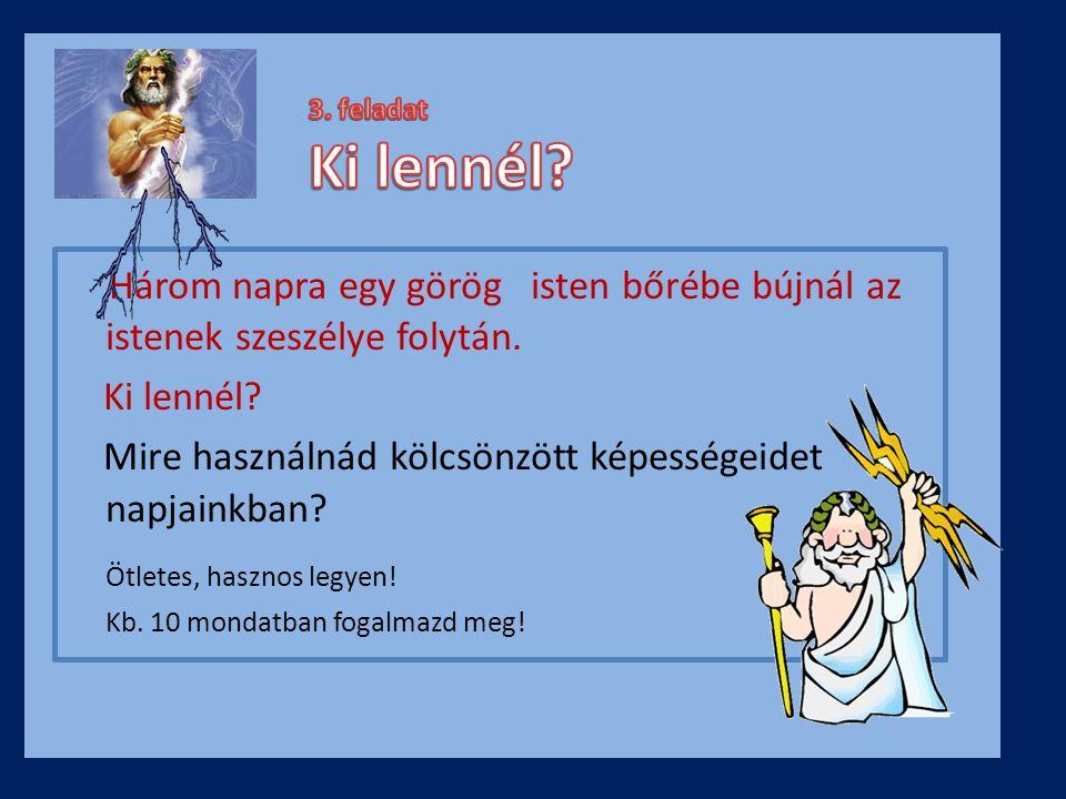 3. feladat Ki lennél Három napra egy görög isten bőrébe bújnál az istenek szeszélye folytán.