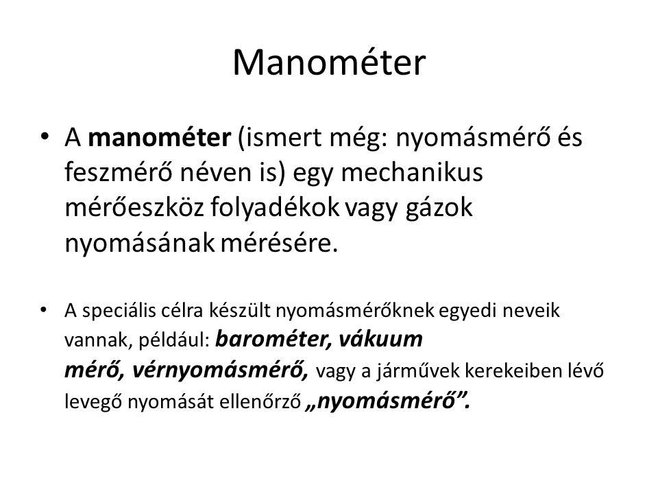 Manométer A manométer (ismert még: nyomásmérő és feszmérő néven is) egy mechanikus mérőeszköz folyadékok vagy gázok nyomásának mérésére.