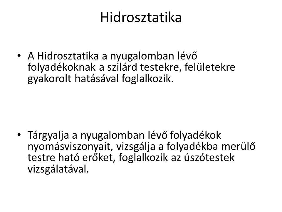 Hidrosztatika A Hidrosztatika a nyugalomban lévő folyadékoknak a szilárd testekre, felületekre gyakorolt hatásával foglalkozik.