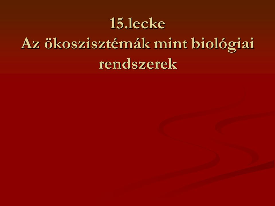 15.lecke Az ökoszisztémák mint biológiai rendszerek