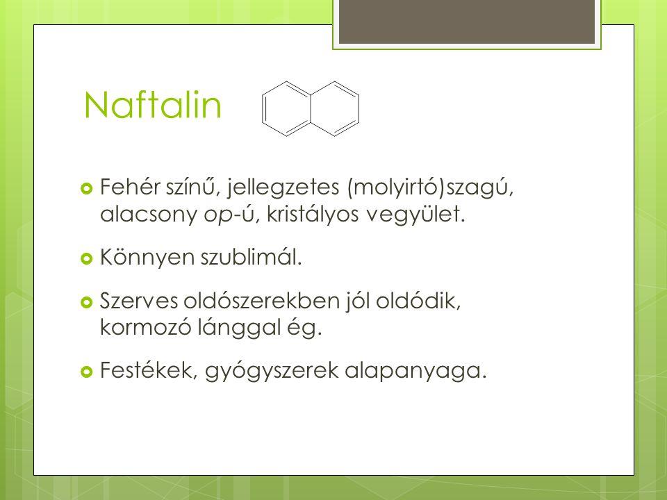 Naftalin Fehér színű, jellegzetes (molyirtó)szagú, alacsony op-ú, kristályos vegyület. Könnyen szublimál.