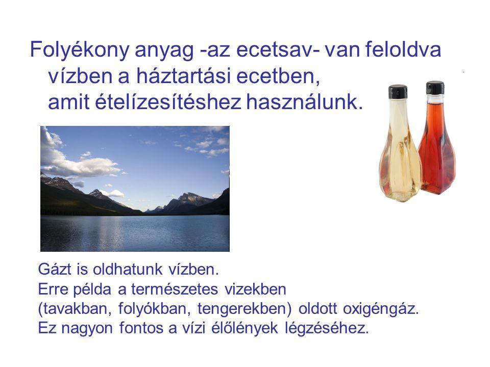 Folyékony anyag -az ecetsav- van feloldva vízben a háztartási ecetben, amit ételízesítéshez használunk.