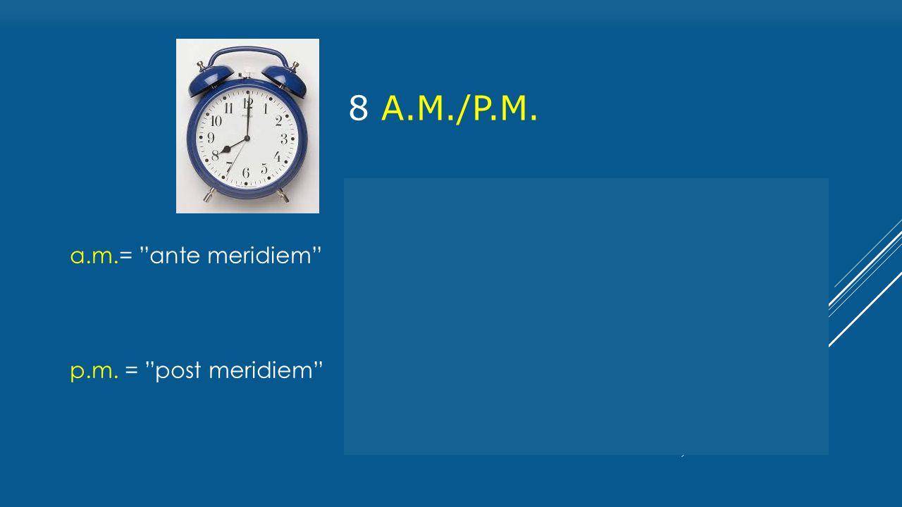 8 a.M./P.M. a.m.= ante meridiem = délelőtt p.m. = post meridiem = délután