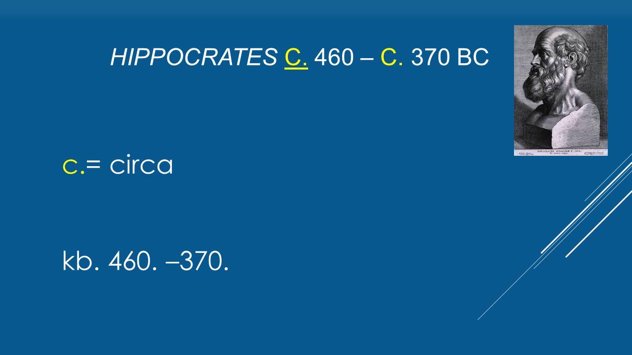 Hippocrates c. 460 – c. 370 BC c.= circa kb. 460. –370.