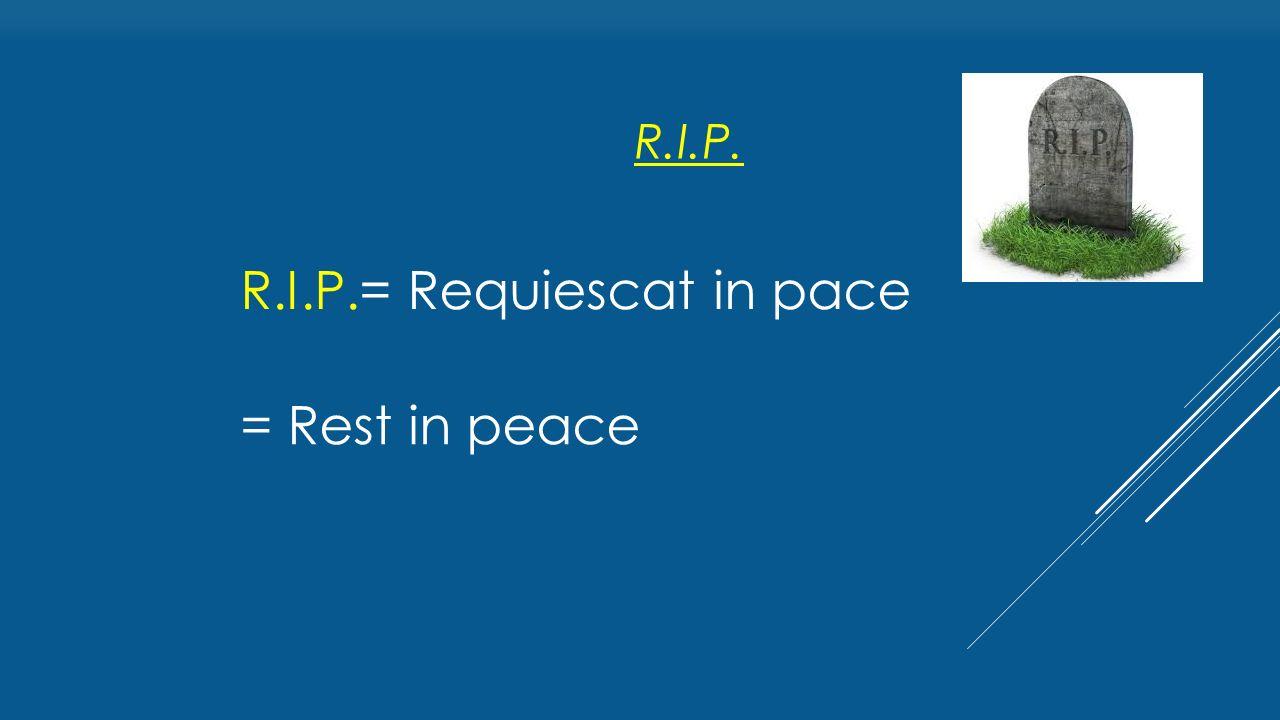 R.I.P.= Requiescat in pace