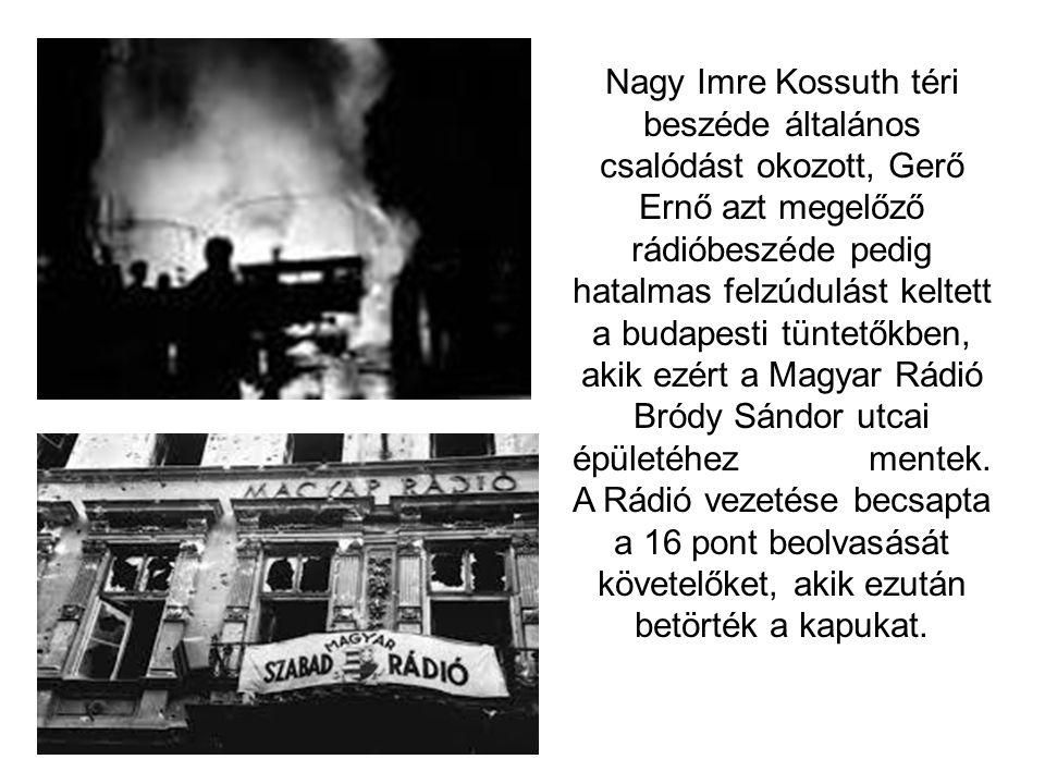 Nagy Imre Kossuth téri beszéde általános csalódást okozott, Gerő Ernő azt megelőző rádióbeszéde pedig hatalmas felzúdulást keltett a budapesti tüntetőkben, akik ezért a Magyar Rádió Bródy Sándor utcai épületéhez mentek.