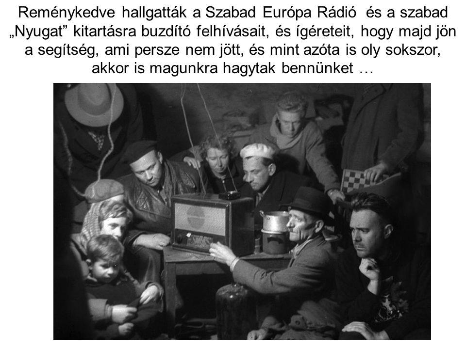 """Reménykedve hallgatták a Szabad Európa Rádió és a szabad """"Nyugat kitartásra buzdító felhívásait, és ígéreteit, hogy majd jön a segítség, ami persze nem jött, és mint azóta is oly sokszor, akkor is magunkra hagytak bennünket …"""