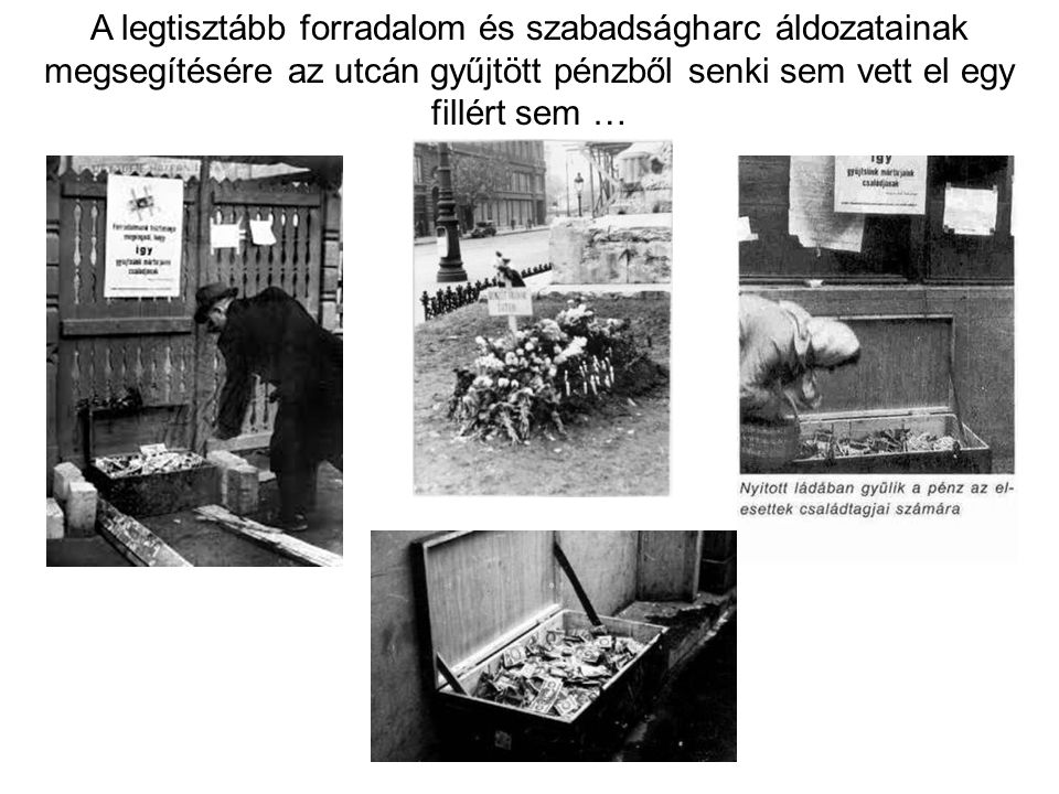 A legtisztább forradalom és szabadságharc áldozatainak megsegítésére az utcán gyűjtött pénzből senki sem vett el egy fillért sem …