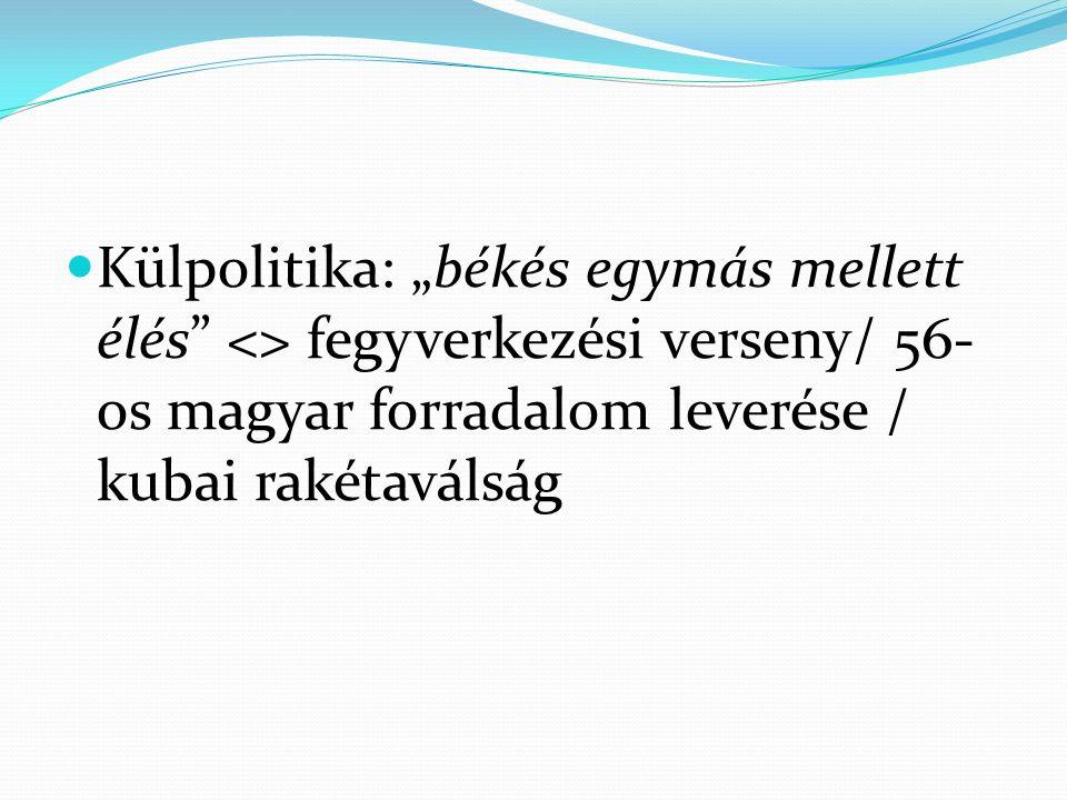 """Külpolitika: """"békés egymás mellett élés <> fegyverkezési verseny/ 56-os magyar forradalom leverése / kubai rakétaválság"""