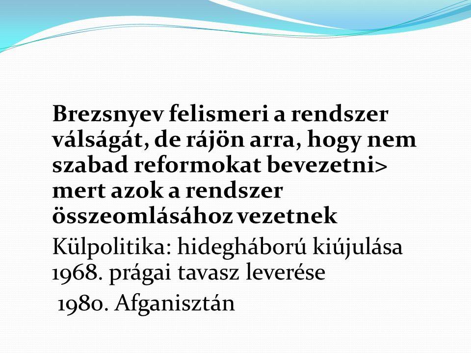 Brezsnyev felismeri a rendszer válságát, de rájön arra, hogy nem szabad reformokat bevezetni> mert azok a rendszer összeomlásához vezetnek Külpolitika: hidegháború kiújulása 1968.