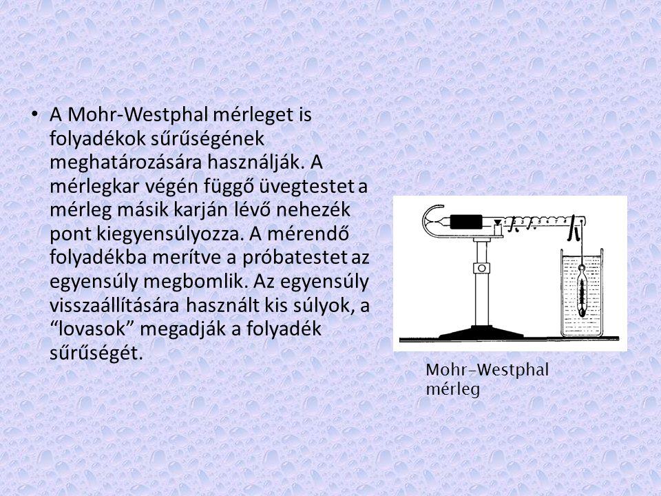 A Mohr-Westphal mérleget is folyadékok sűrűségének meghatározására használják. A mérlegkar végén függő üvegtestet a mérleg másik karján lévő nehezék pont kiegyensúlyozza. A mérendő folyadékba merítve a próbatestet az egyensúly megbomlik. Az egyensúly visszaállítására használt kis súlyok, a lovasok megadják a folyadék sűrűségét.