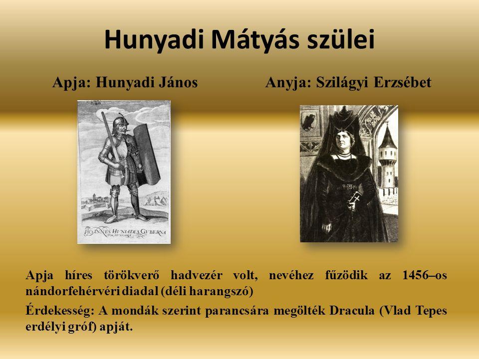 Hunyadi Mátyás szülei Apja: Hunyadi János Anyja: Szilágyi Erzsébet