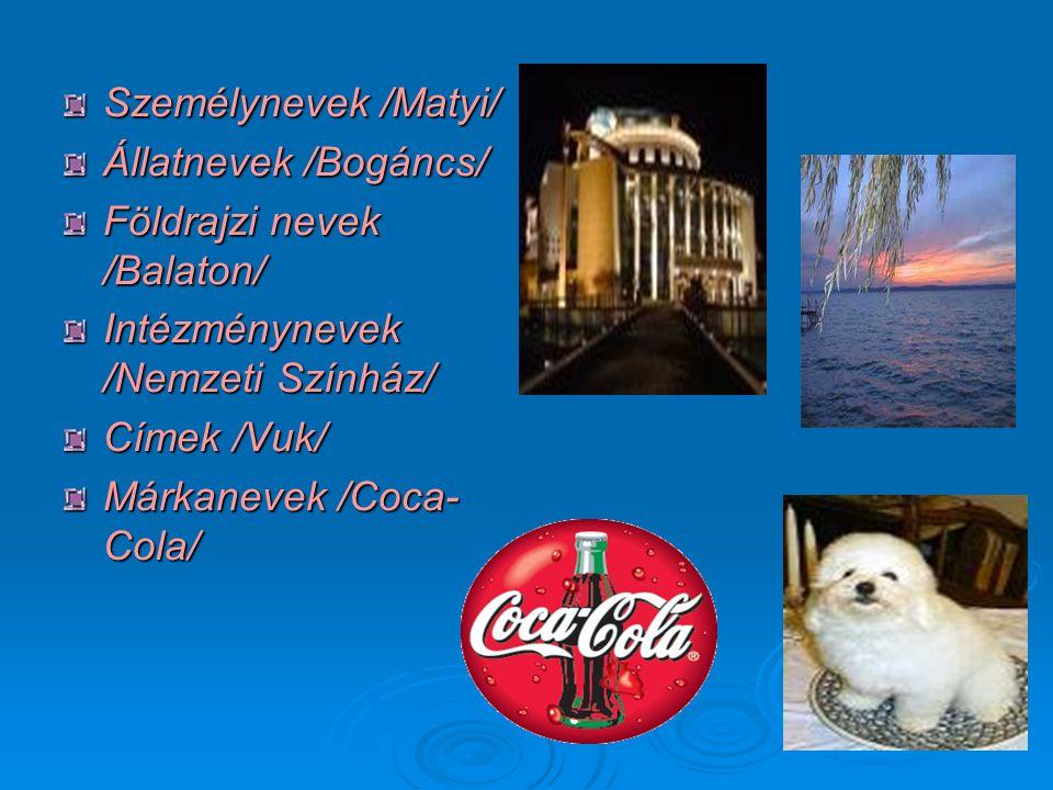 Személynevek /Matyi/ Állatnevek /Bogáncs/ Földrajzi nevek /Balaton/ Intézménynevek /Nemzeti Színház/