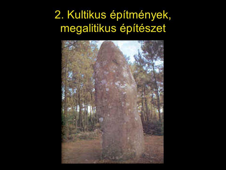 2. Kultikus építmények, megalitikus építészet