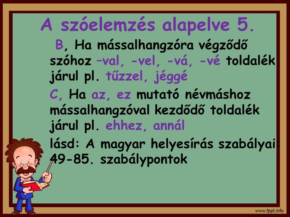 A szóelemzés alapelve 5. B, Ha mássalhangzóra végződő szóhoz –val, -vel, -vá, -vé toldalék járul pl. tűzzel, jéggé.