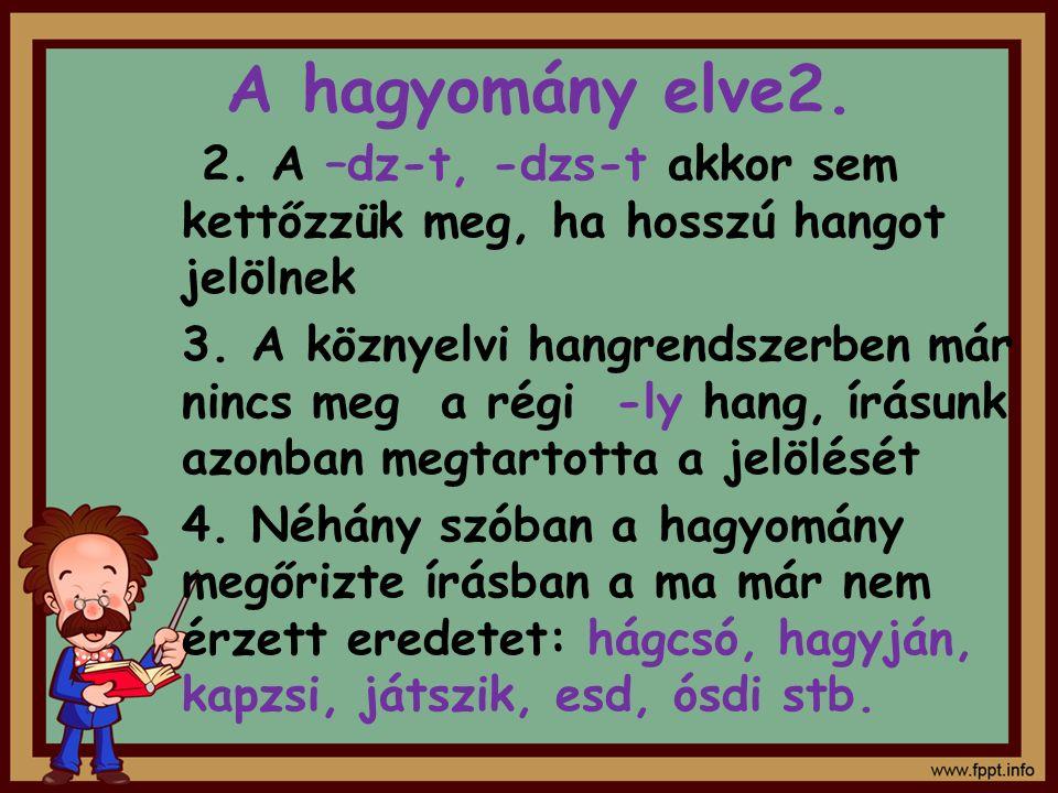 A hagyomány elve2. 2. A –dz-t, -dzs-t akkor sem kettőzzük meg, ha hosszú hangot jelölnek.