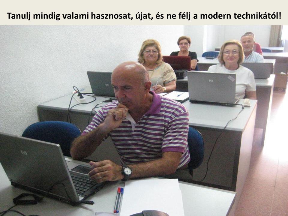 Tanulj mindig valami hasznosat, újat, és ne félj a modern technikától!