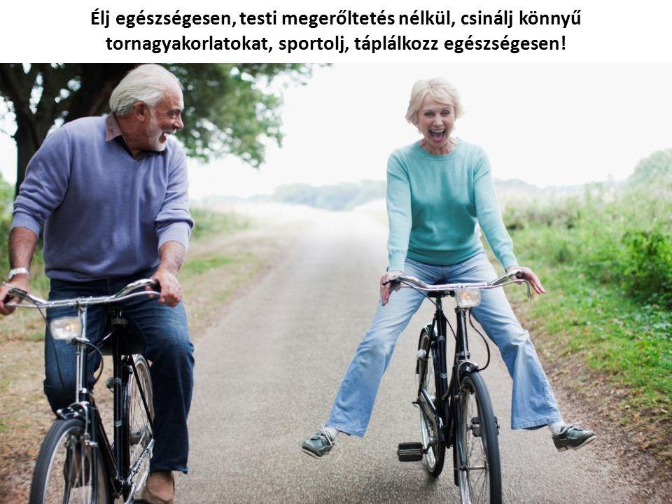 Élj egészségesen, testi megerőltetés nélkül, csinálj könnyű tornagyakorlatokat, sportolj, táplálkozz egészségesen!