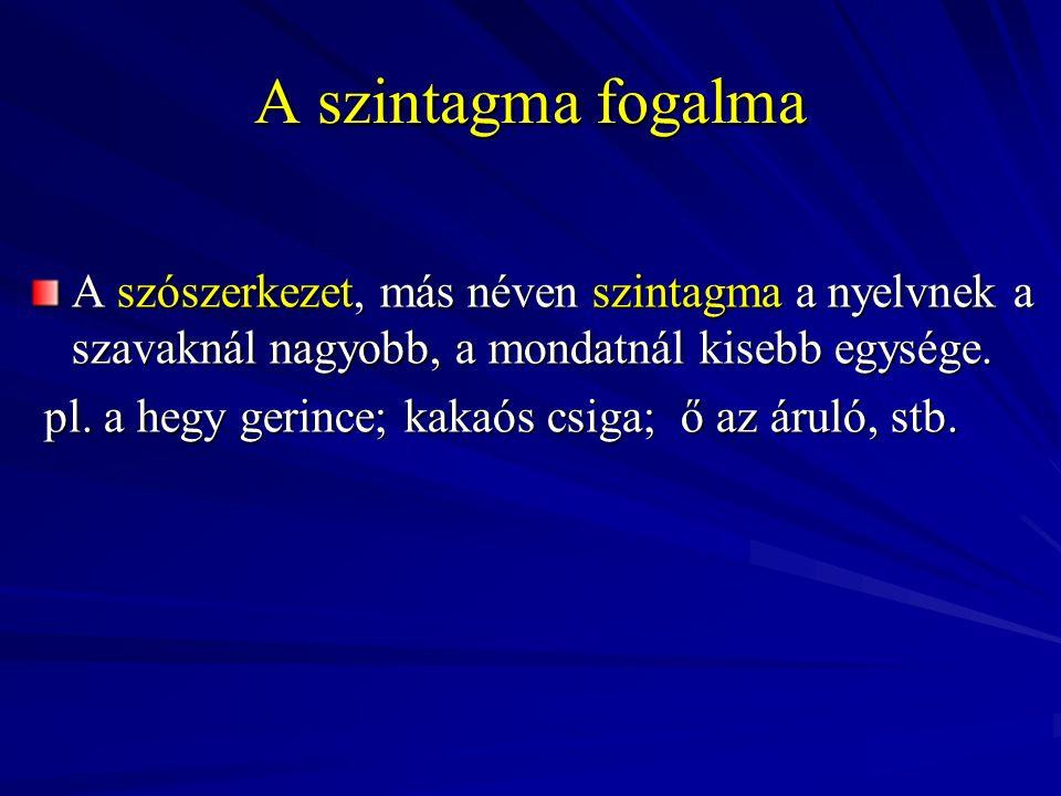 A szintagma fogalma A szószerkezet, más néven szintagma a nyelvnek a szavaknál nagyobb, a mondatnál kisebb egysége.