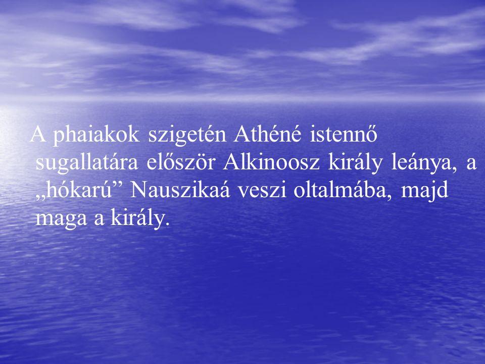 """A phaiakok szigetén Athéné istennő sugallatára először Alkinoosz király leánya, a """"hókarú Nauszikaá veszi oltalmába, majd maga a király."""