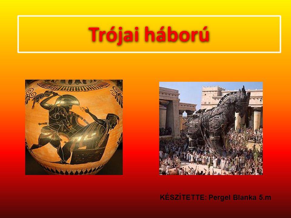 Trójai háború KÉSZÍTETTE: Pergel Blanka 5.m