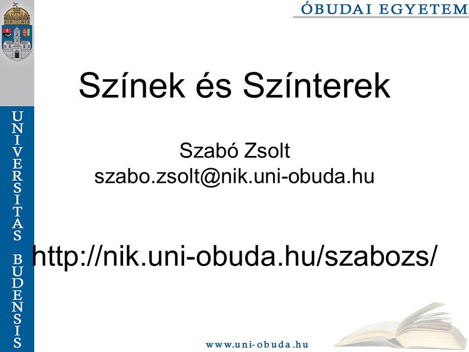 Színek és Színterek Szabó Zsolt szabo.zsolt@nik.uni-obuda.hu http://nik.uni-obuda.hu/szabozs/