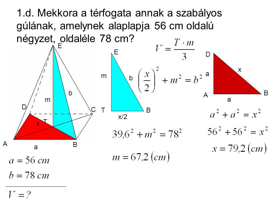 1.d. Mekkora a térfogata annak a szabályos gúlának, amelynek alaplapja 56 cm oldalú négyzet, oldaléle 78 cm