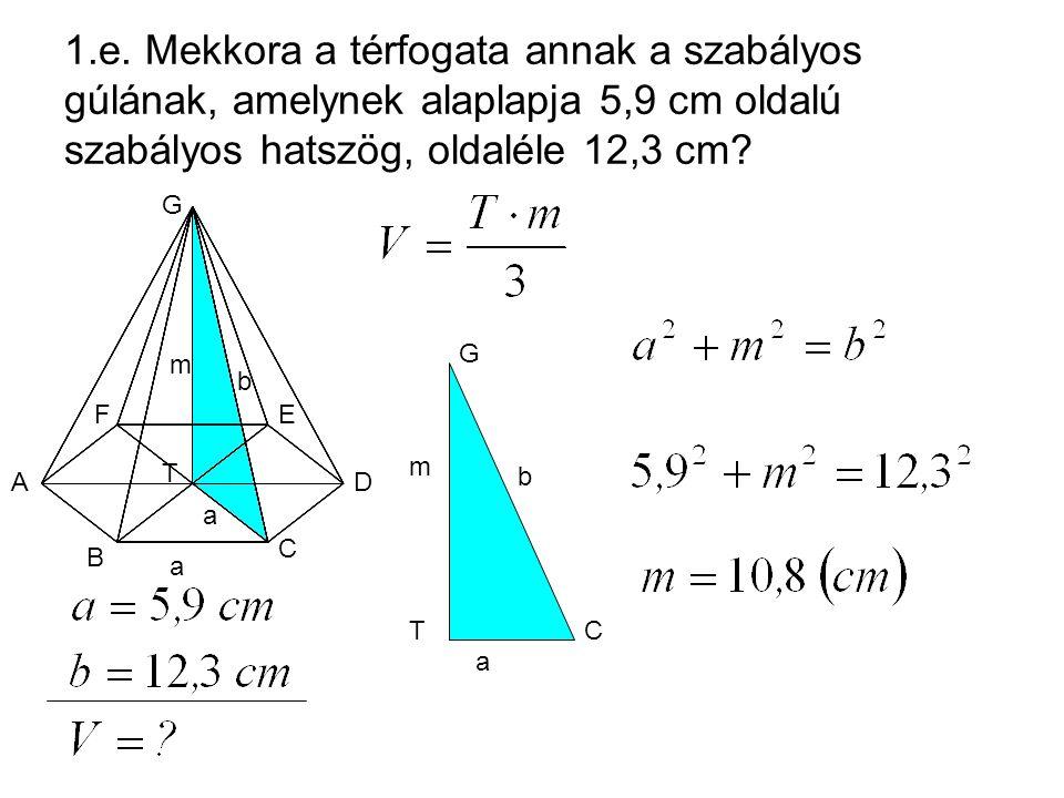 1.e. Mekkora a térfogata annak a szabályos gúlának, amelynek alaplapja 5,9 cm oldalú szabályos hatszög, oldaléle 12,3 cm