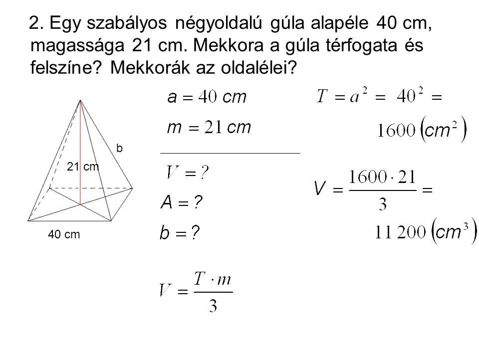 2. Egy szabályos négyoldalú gúla alapéle 40 cm, magassága 21 cm