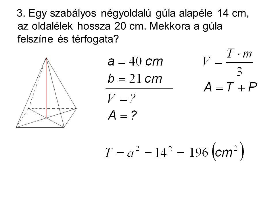 3. Egy szabályos négyoldalú gúla alapéle 14 cm, az oldalélek hossza 20 cm.