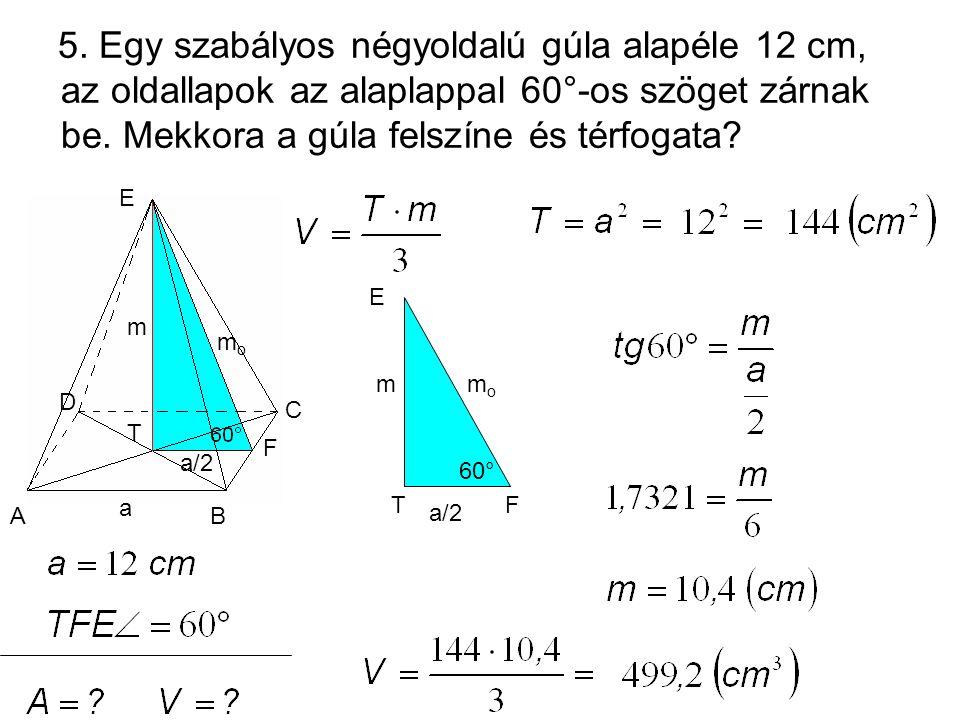 5. Egy szabályos négyoldalú gúla alapéle 12 cm, az oldallapok az alaplappal 60°-os szöget zárnak be. Mekkora a gúla felszíne és térfogata