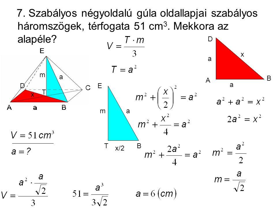 7. Szabályos négyoldalú gúla oldallapjai szabályos háromszögek, térfogata 51 cm3. Mekkora az alapéle
