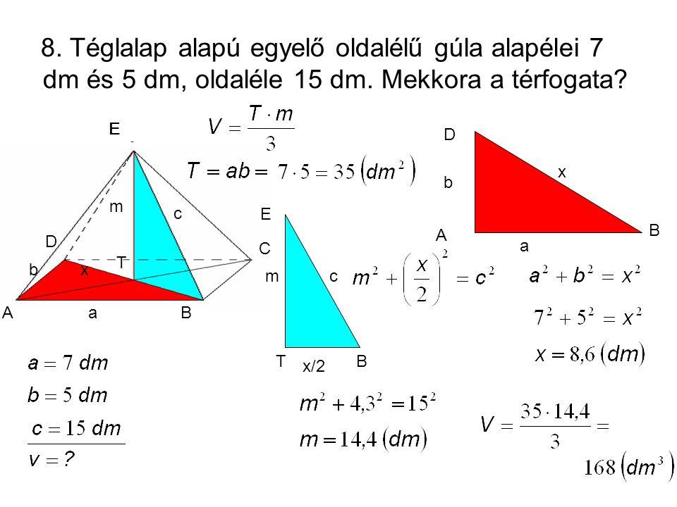 8. Téglalap alapú egyelő oldalélű gúla alapélei 7 dm és 5 dm, oldaléle 15 dm. Mekkora a térfogata