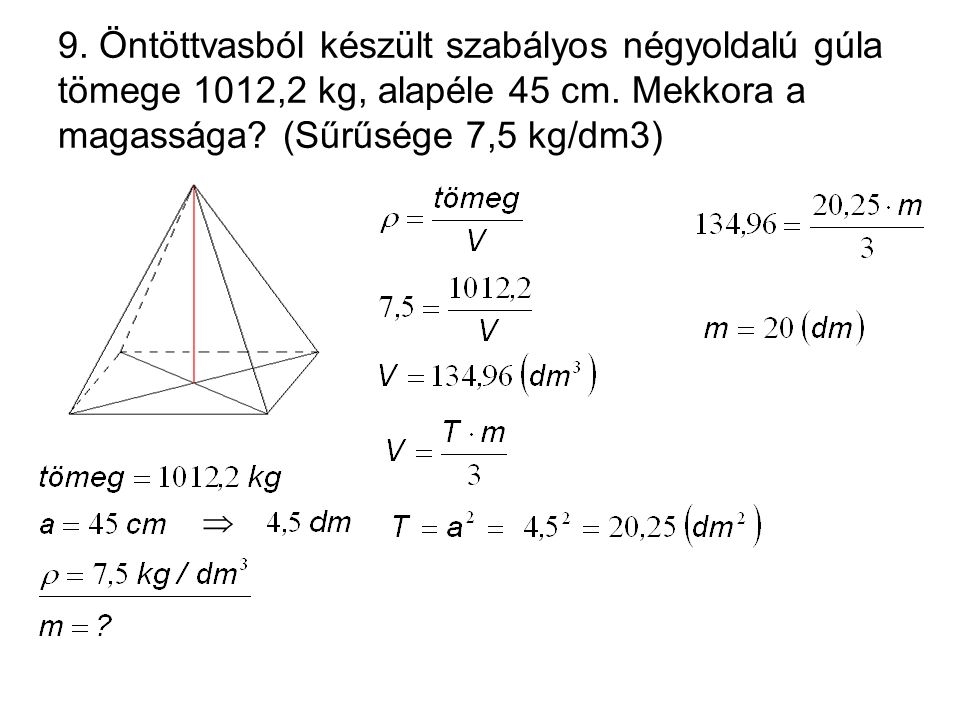9. Öntöttvasból készült szabályos négyoldalú gúla tömege 1012,2 kg, alapéle 45 cm. Mekkora a magassága (Sűrűsége 7,5 kg/dm3)