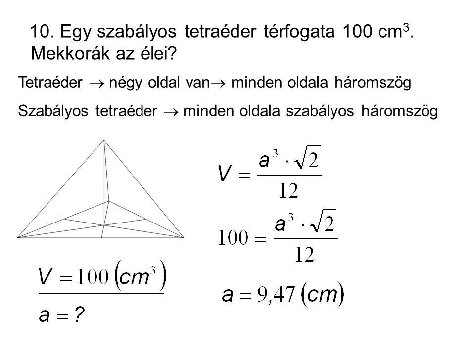 10. Egy szabályos tetraéder térfogata 100 cm3. Mekkorák az élei